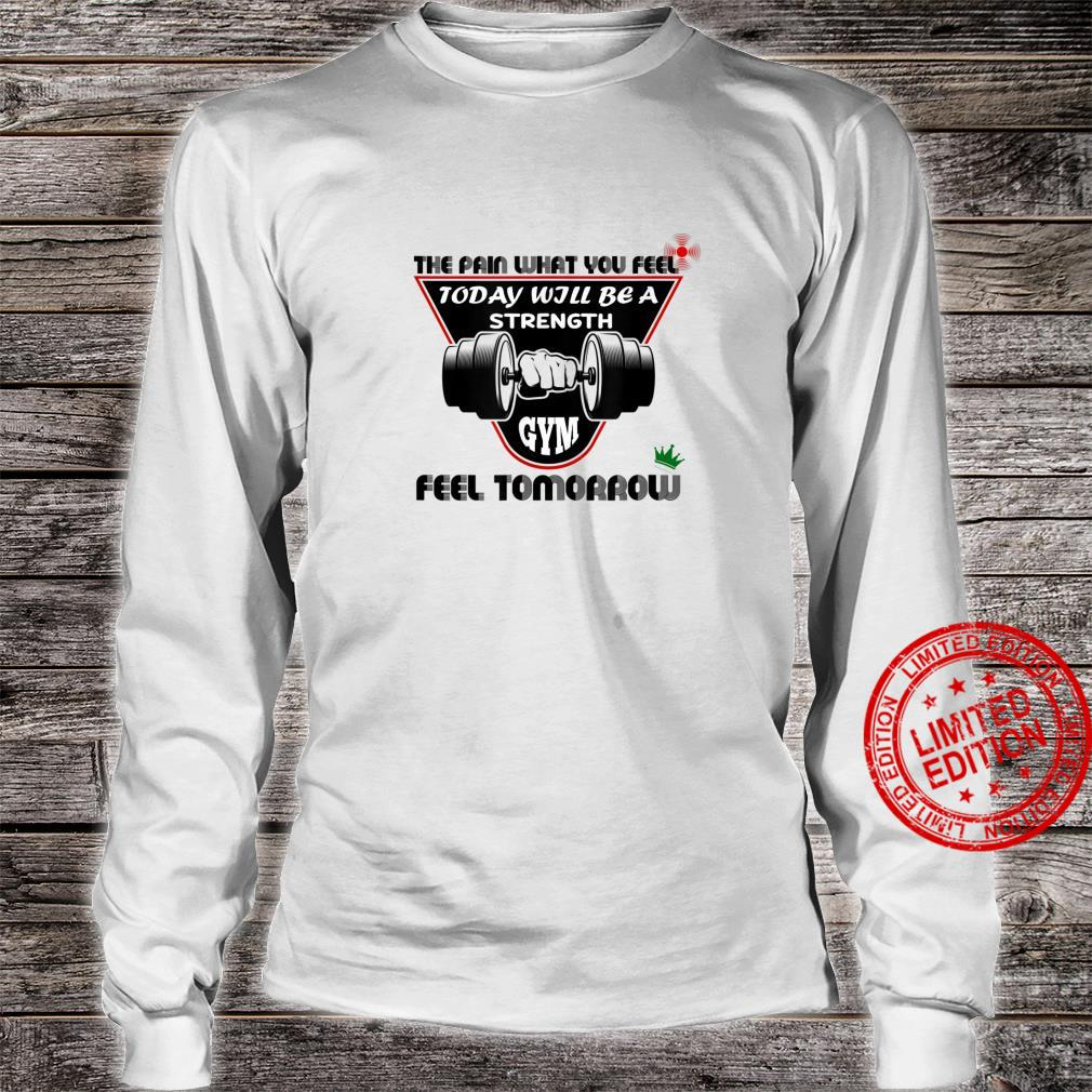The Pain What You Feel Today Will Be A Strength Feel Tomorro Shirt long sleeved