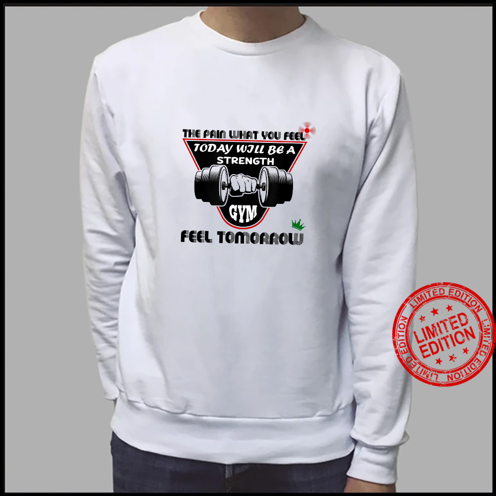 The Pain What You Feel Today Will Be A Strength Feel Tomorro Shirt sweater