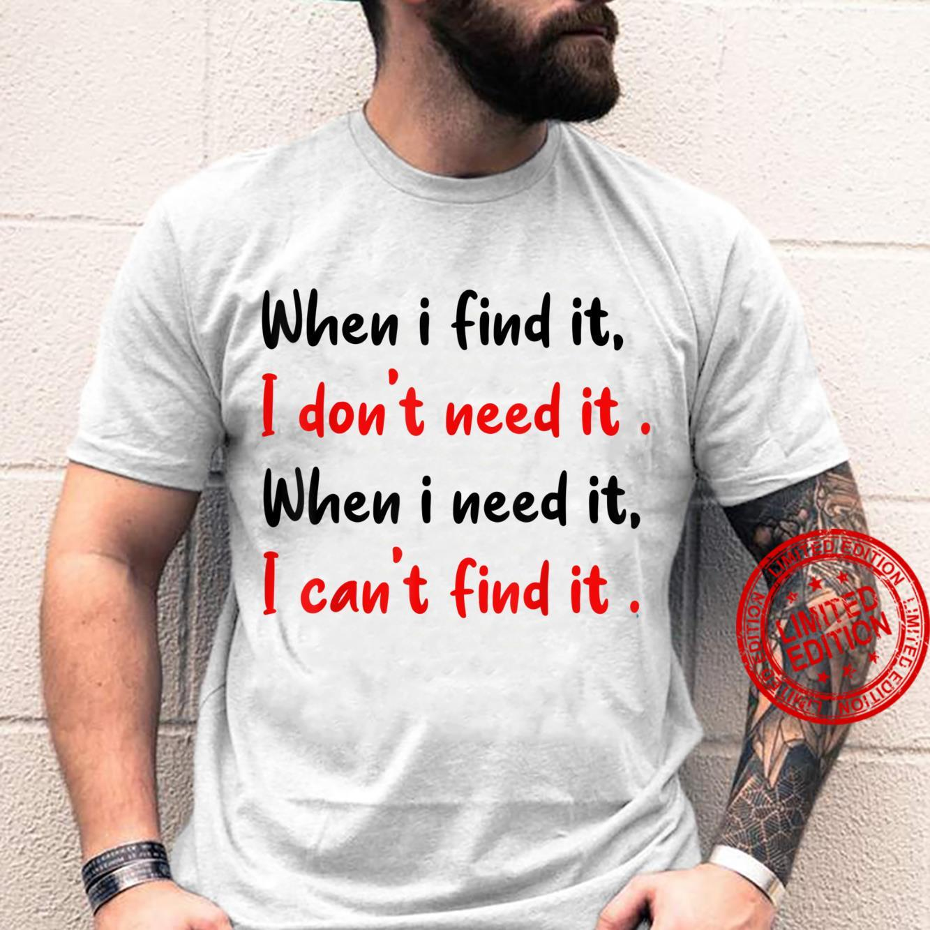 When I Find it, i don't need it, Shirt