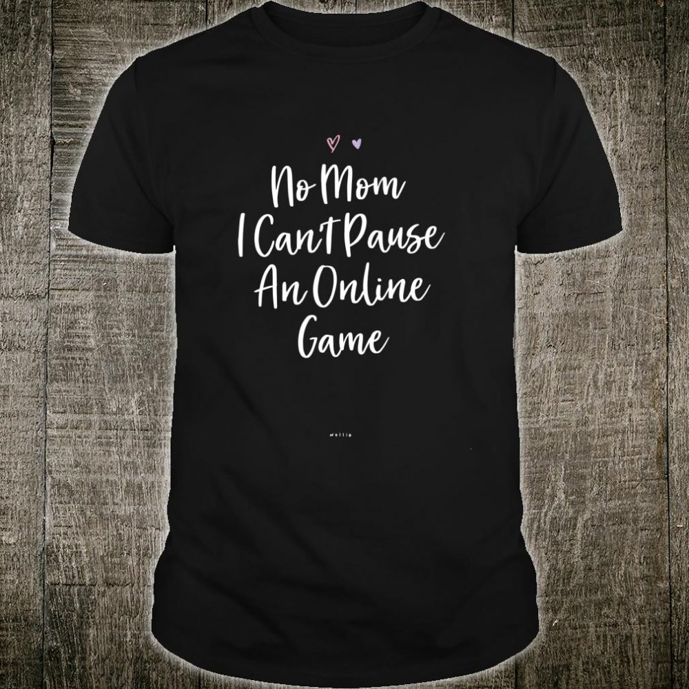 Funny No Mom I Can't Pause An Online Game Saying Sarcastic Shirt