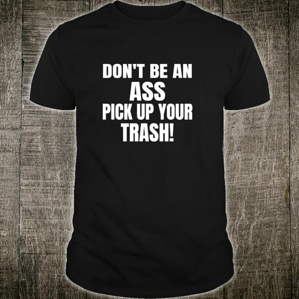Garbage Pick Up Don't Be An Ass Pickup Your Trash Shirt