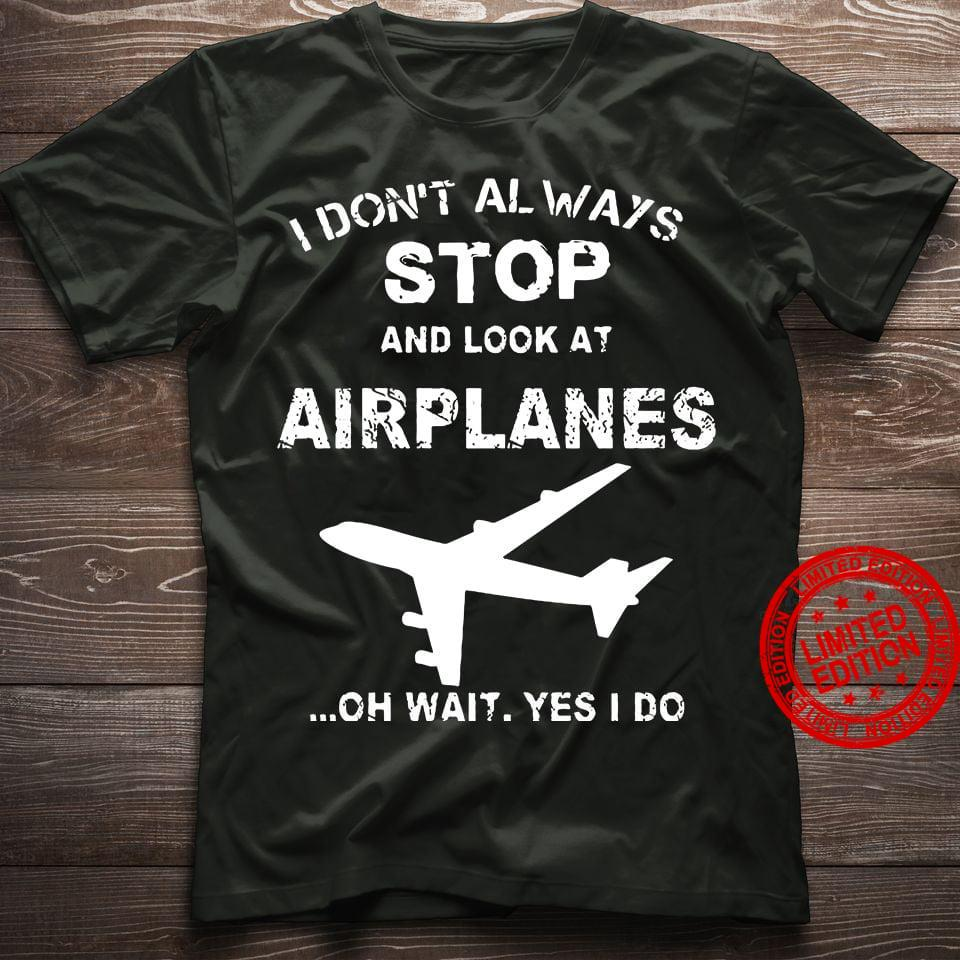 I Don't Always Stop And Look At Airplanes Shirt