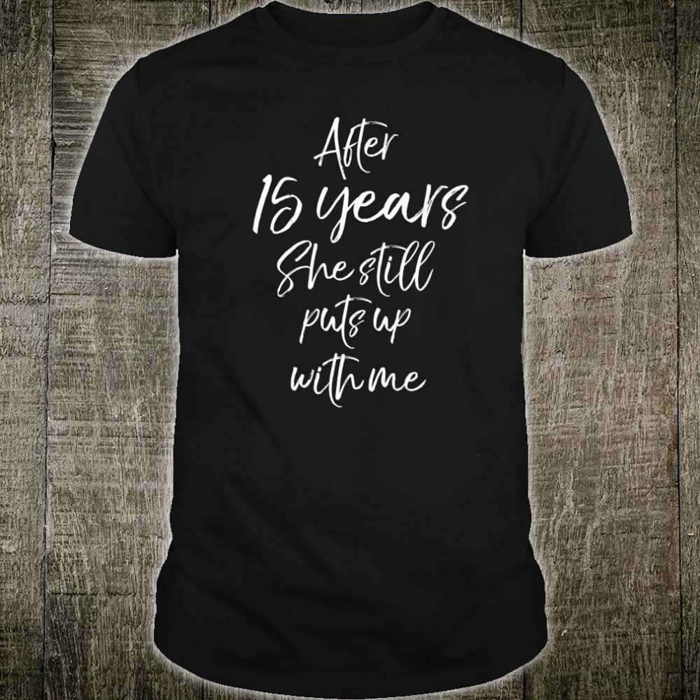 Mens 15th Anniversary After 15 Years She Still Puts Up with Me Shirt