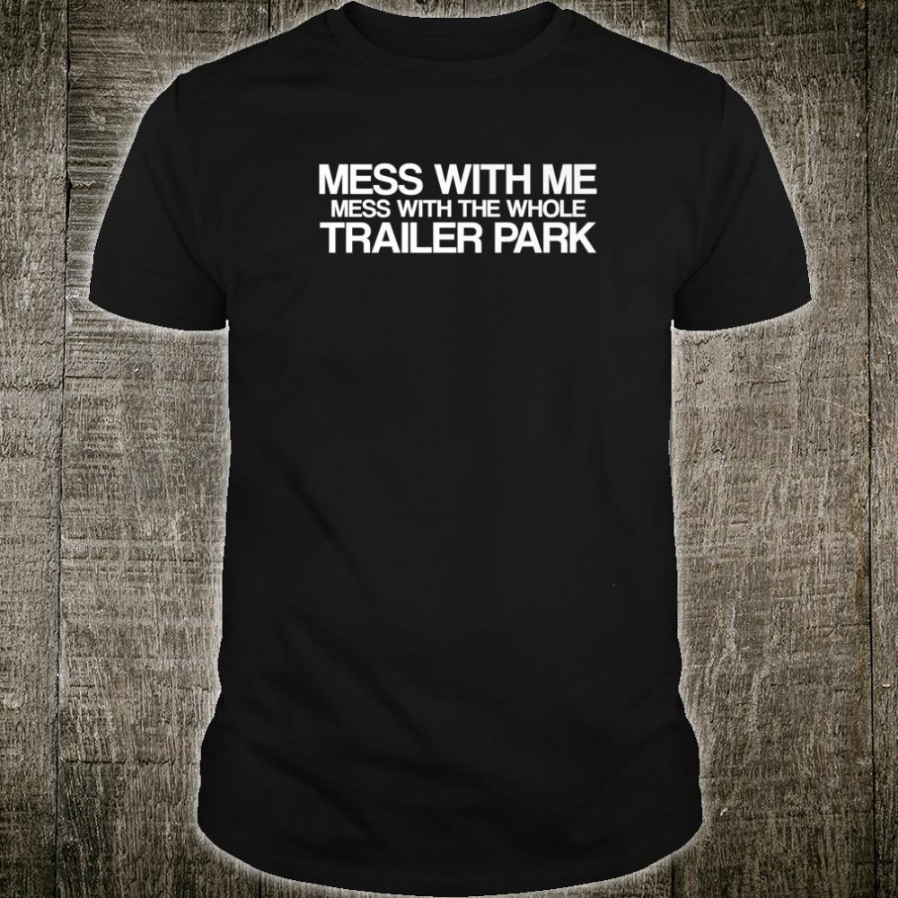 Mess With Me Mess With The Whole Trailer Park Redneck Shirt