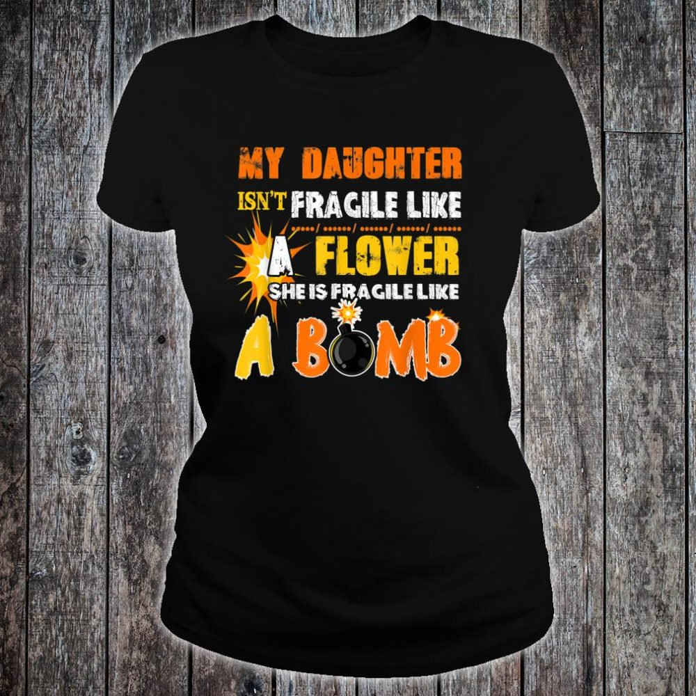 My Daughter Isn't Fragile Like A Flower She Like A Bomb Fun Shirt ladies tee