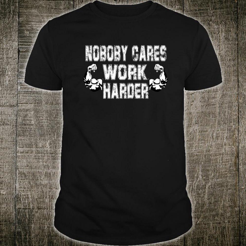 Nobody Cares Work Harder Fitness Shirt