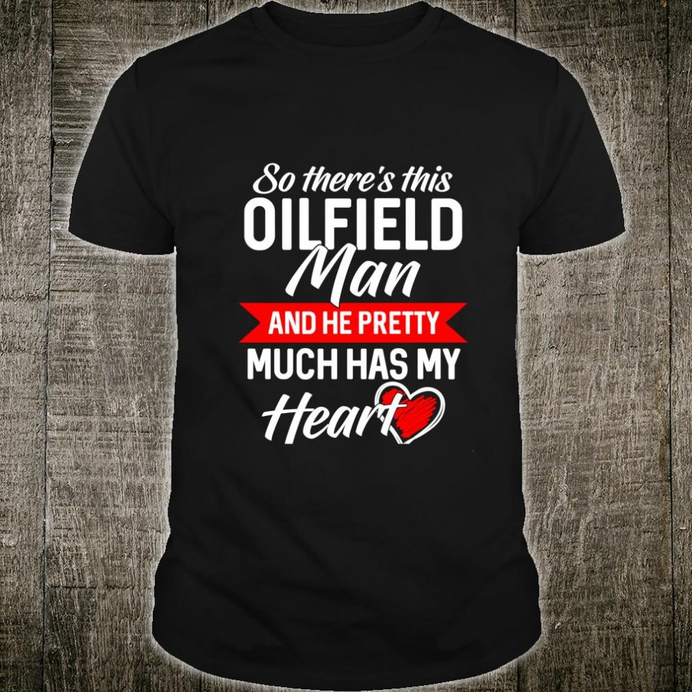 So There's This Oilfield Man And He Pretty Much Has My Heart Shirt