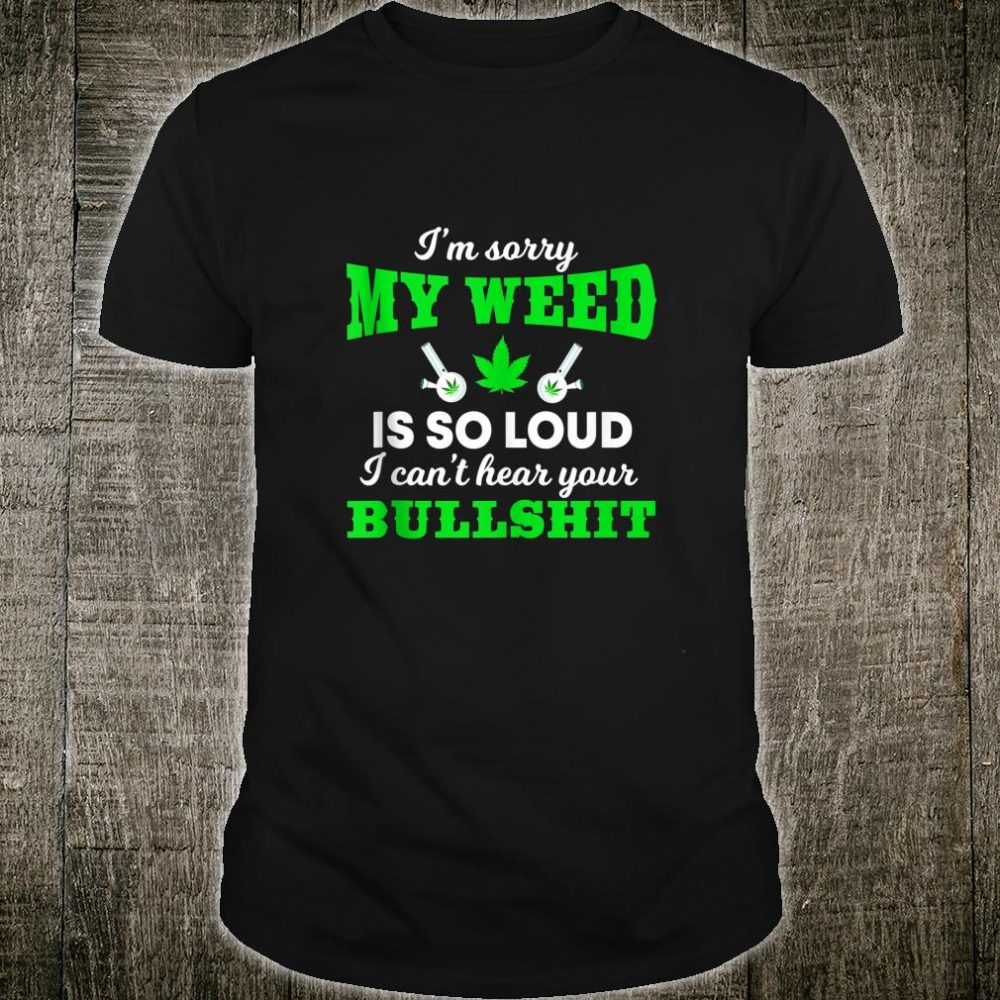 Sorry My Weed So Loud I Can't Hear Your Bullshit Pot Joke Shirt