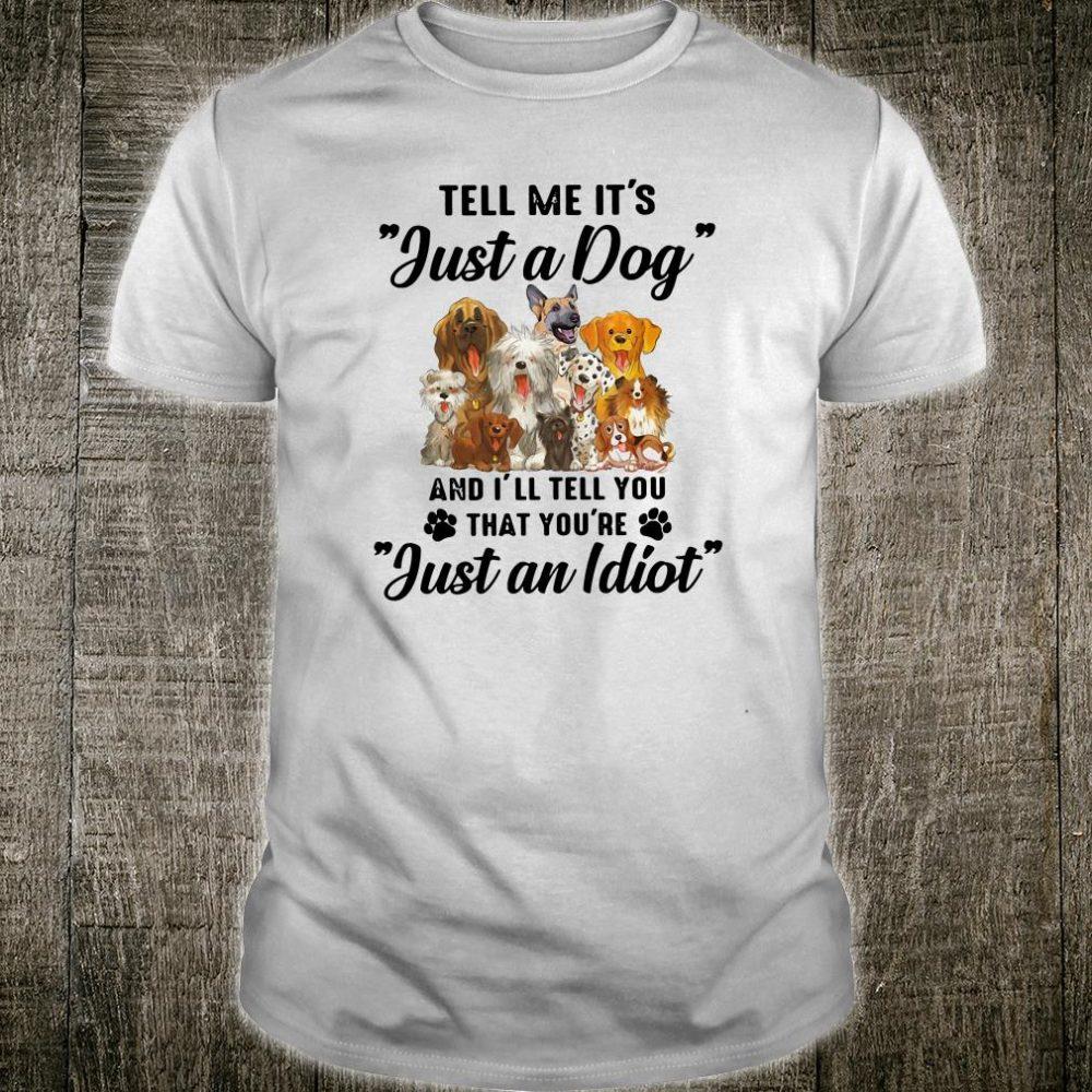 Tell me it's just a dog and i'll tell you that you're just an idiot shirt