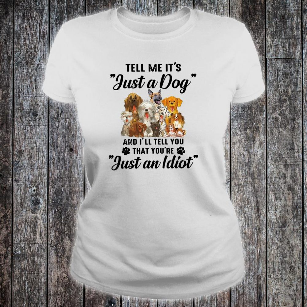 Tell me it's just a dog and i'll tell you that you're just an idiot shirt ladies tee