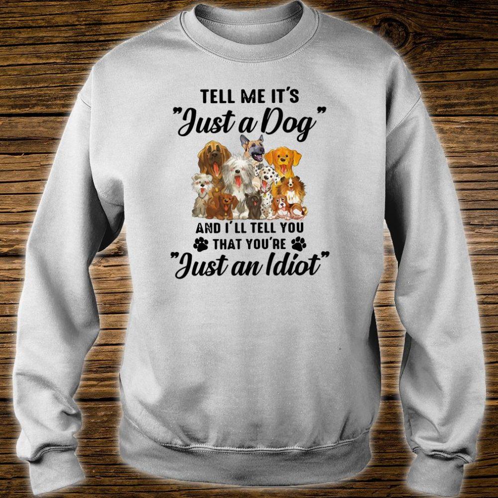 Tell me it's just a dog and i'll tell you that you're just an idiot shirt sweater