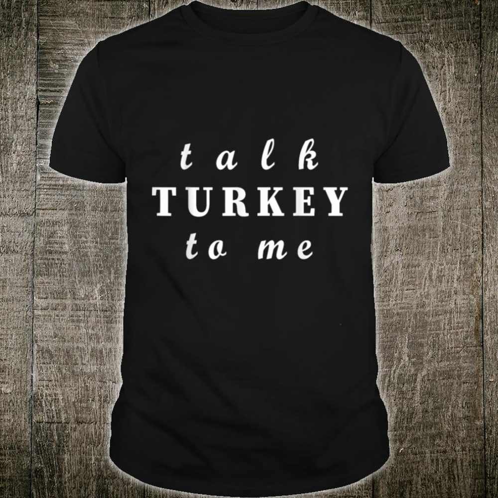 Thanksgiving Talk Turkey To Me Shirt