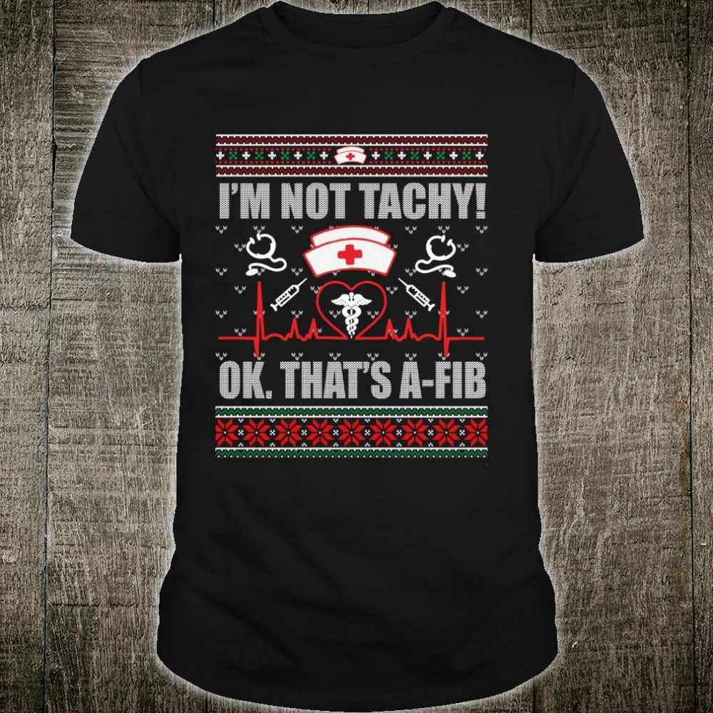 Ugly, I'm Not Tachy Ok,That's AFib Nurse Ugly Xmas Shirt