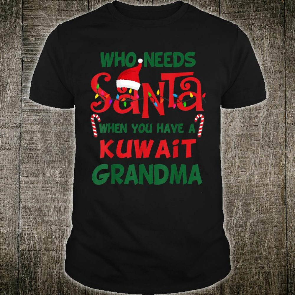 Who needs Santa When You have a Kuwait Grandma Xmas Shirt