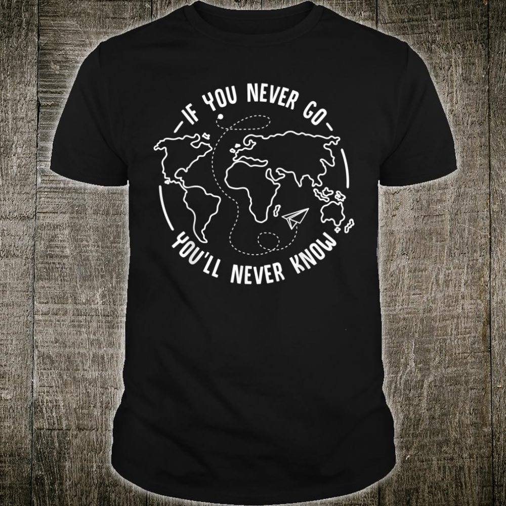 You Never Go You'll Never Know Travelling Travel Shirt